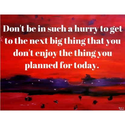 Don't be in such a hurry to get to the next big thing that you miss out of the thing you planned for yesterday.